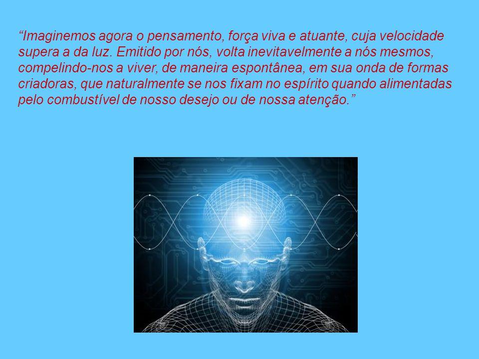 Imaginemos agora o pensamento, força viva e atuante, cuja velocidade supera a da luz. Emitido por nós, volta inevitavelmente a nós mesmos, compelindo-
