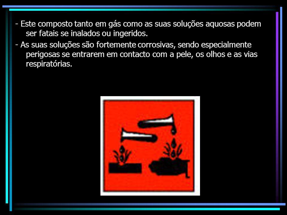 - Este composto tanto em gás como as suas soluções aquosas podem ser fatais se inalados ou ingeridos. - As suas soluções são fortemente corrosivas, se