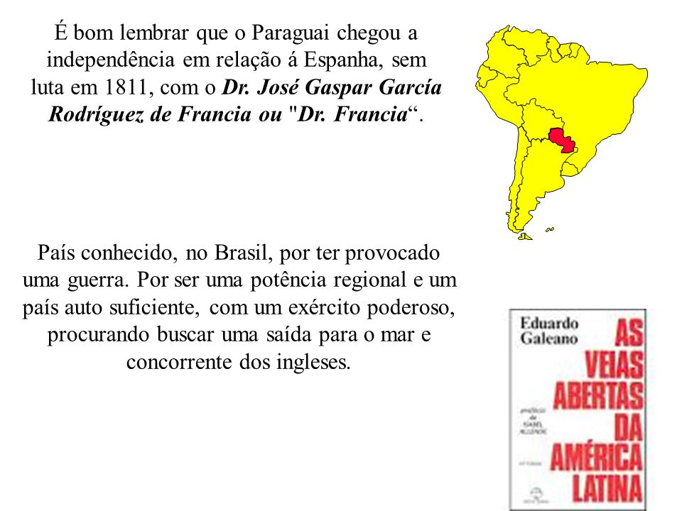 É bom lembrar que o Paraguai chegou a independência em relação á Espanha, sem luta em 1811, com o Dr.