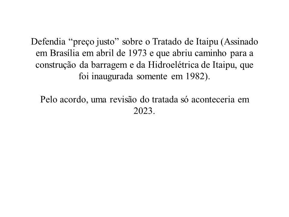 Defendia preço justo sobre o Tratado de Itaipu (Assinado em Brasília em abril de 1973 e que abriu caminho para a construção da barragem e da Hidroelétrica de Itaipu, que foi inaugurada somente em 1982).