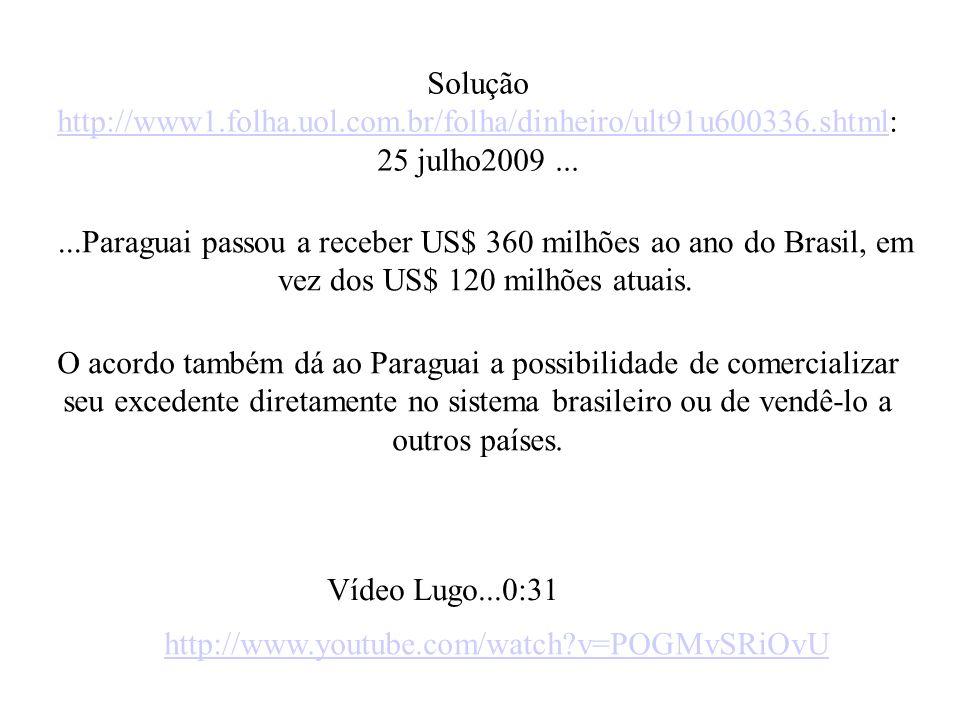 Solução http://www1.folha.uol.com.br/folha/dinheiro/ult91u600336.shtml: http://www1.folha.uol.com.br/folha/dinheiro/ult91u600336.shtml 25 julho2009......Paraguai passou a receber US$ 360 milhões ao ano do Brasil, em vez dos US$ 120 milhões atuais.