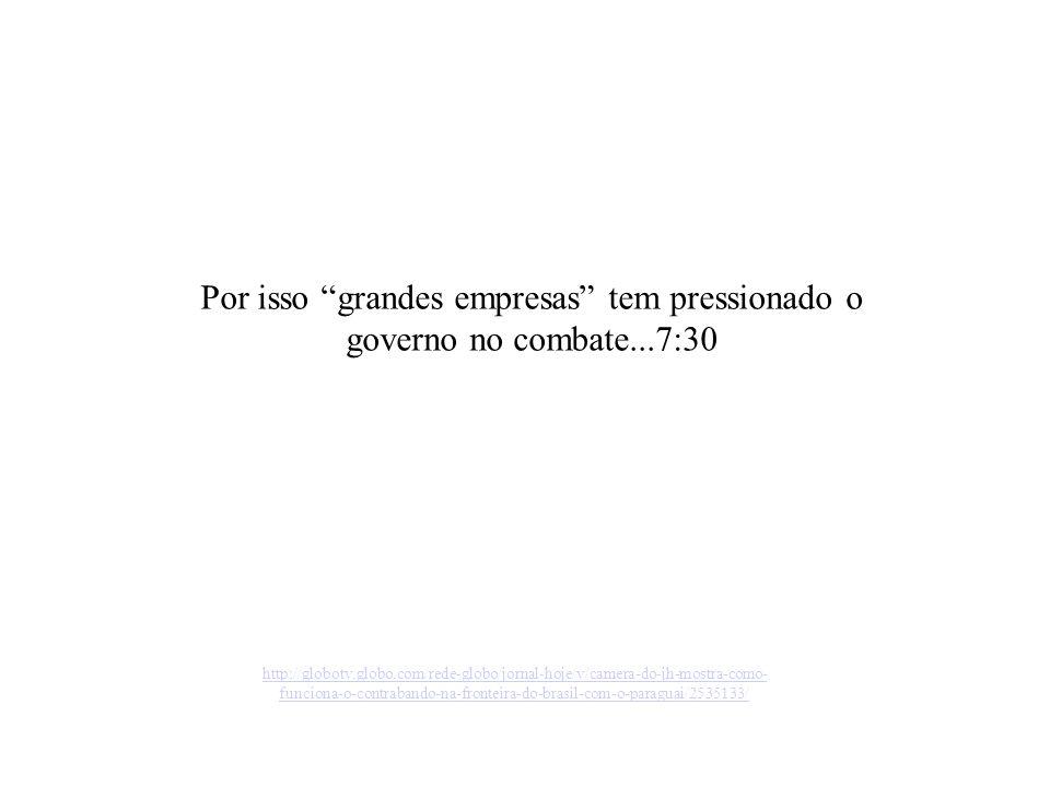 http://globotv.globo.com/rede-globo/jornal-hoje/v/camera-do-jh-mostra-como- funciona-o-contrabando-na-fronteira-do-brasil-com-o-paraguai/2535133/ Por isso grandes empresas tem pressionado o governo no combate...7:30