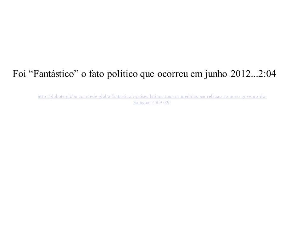 http://globotv.globo.com/rede-globo/fantastico/v/paises-latinos-tomam-medidas-em-relacao-ao-novo-governo-do- paraguai/2009789/ Foi Fantástico o fato político que ocorreu em junho 2012...2:04