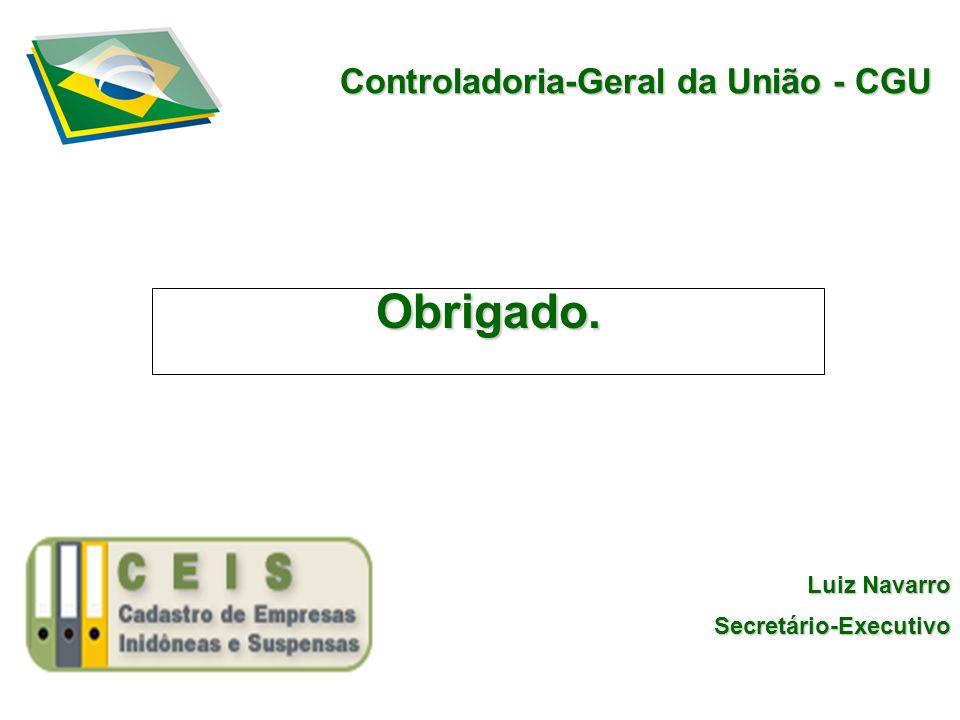 Controladoria-Geral da União - CGU Obrigado. Luiz Navarro Secretário-Executivo