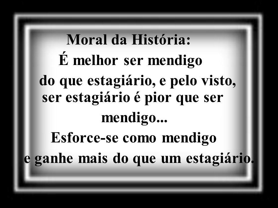Moral da História: É melhor ser mendigo do que estagiário, e pelo visto, ser estagiário é pior que ser mendigo... Esforce-se como mendigo e ganhe mais
