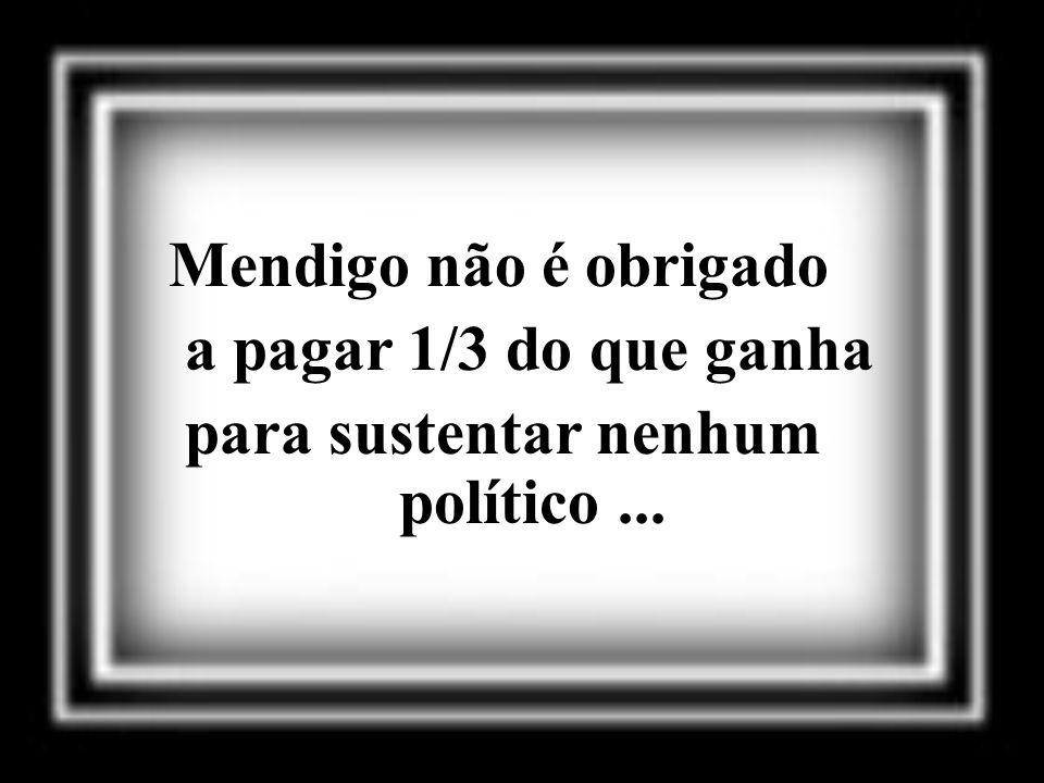 Mendigo não é obrigado a pagar 1/3 do que ganha para sustentar nenhum político...