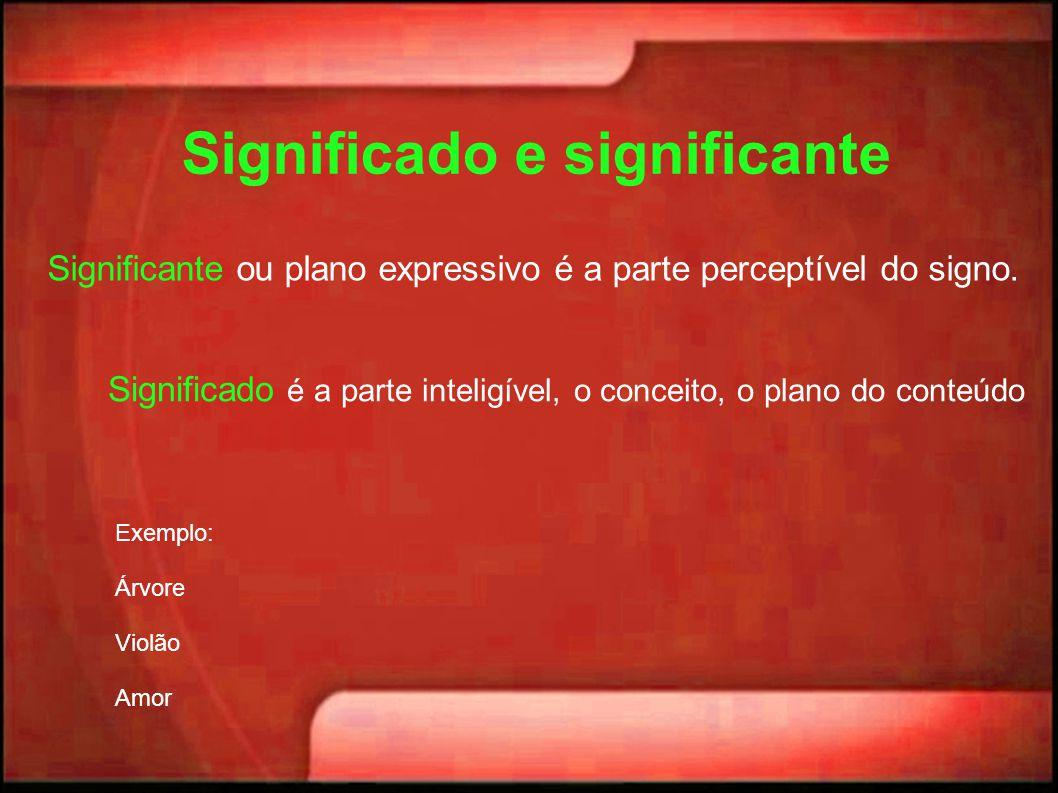 Significado e significante Significante ou plano expressivo é a parte perceptível do signo. Significado é a parte inteligível, o conceito, o plano do