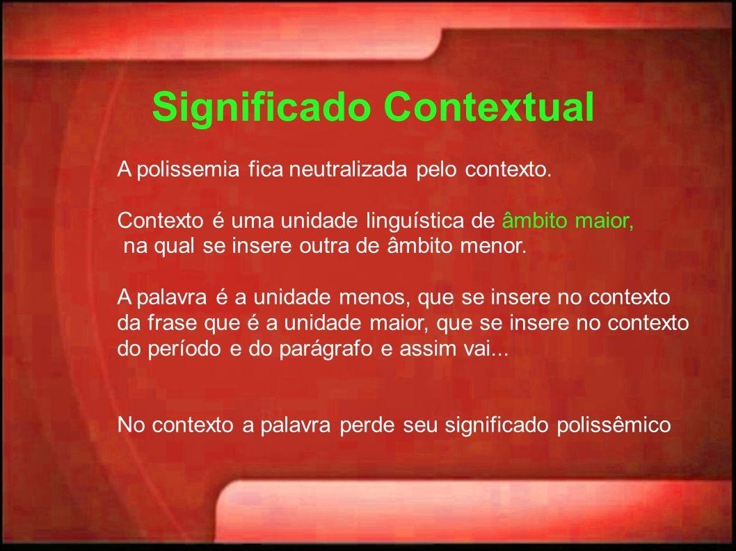 Significado Contextual A polissemia fica neutralizada pelo contexto. Contexto é uma unidade linguística de âmbito maior, na qual se insere outra de âm