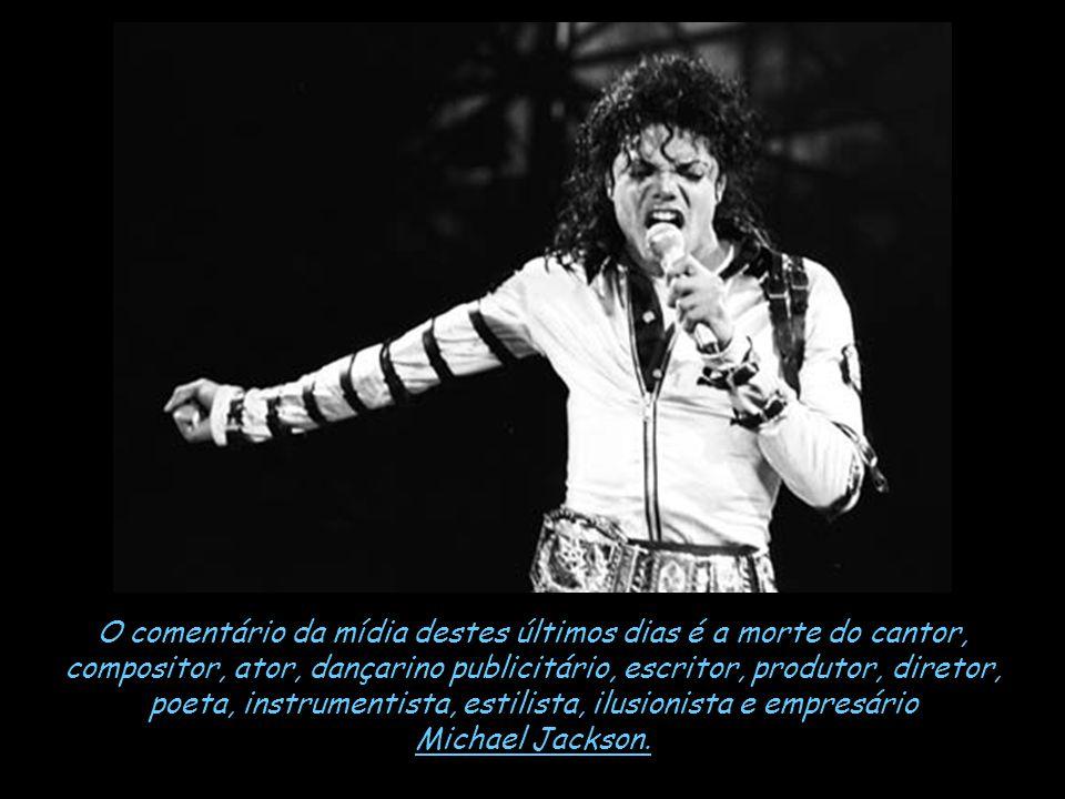 O comentário da mídia destes últimos dias é a morte do cantor, compositor, ator, dançarino publicitário, escritor, produtor, diretor, poeta, instrumentista, estilista, ilusionista e empresário Michael Jackson.