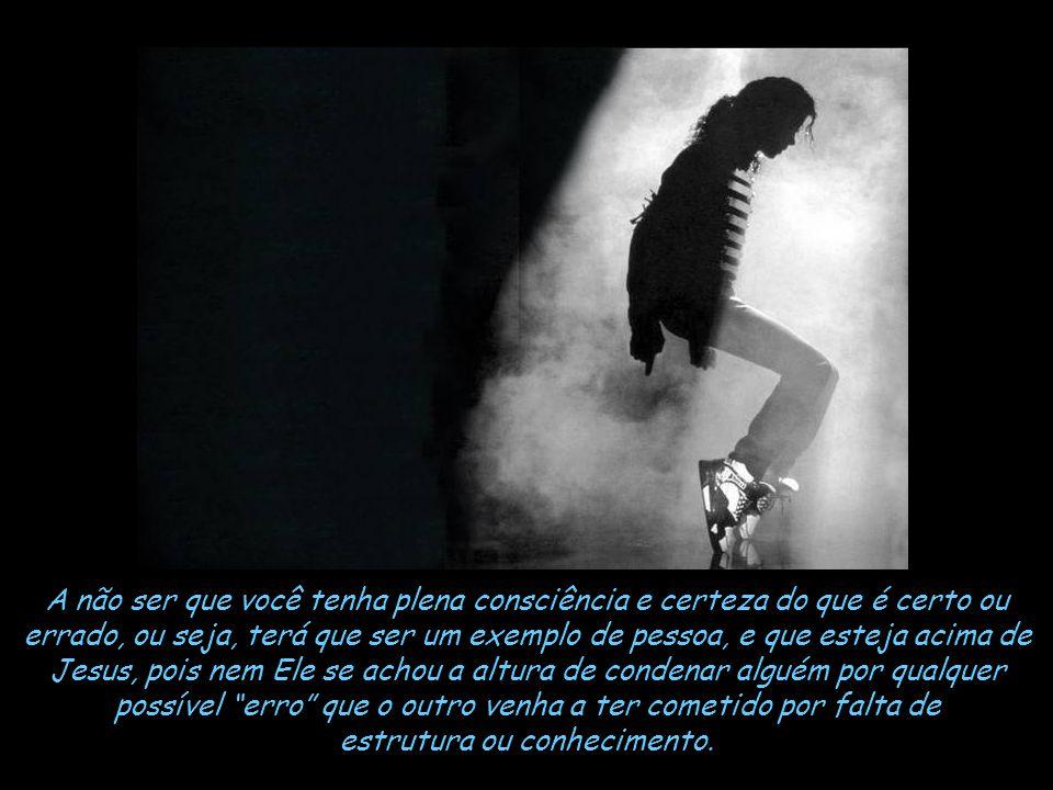 Nunca fui um fã de Michael Jackson, usei o cantor como exemplo, para analisarmos melhor quando formos fazer a barbárie de julgar alguém por qualquer a