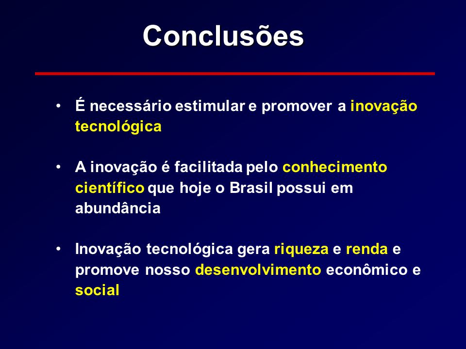 Conclusões É necessário estimular e promover a inovação tecnológica A inovação é facilitada pelo conhecimento científico que hoje o Brasil possui em a