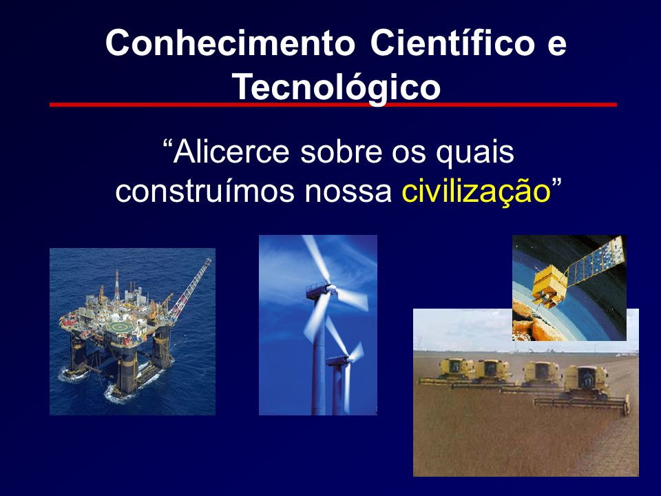 Conhecimento Científico e Tecnológico Alicerce sobre os quais construímos nossa civilização