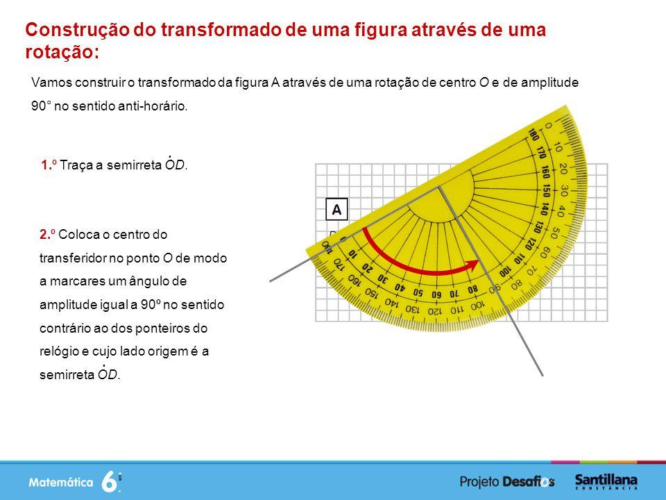 Construção do transformado de uma figura através de uma rotação: Vamos construir o transformado da figura A através de uma rotação de centro O e de amplitude 90° no sentido anti-horário.