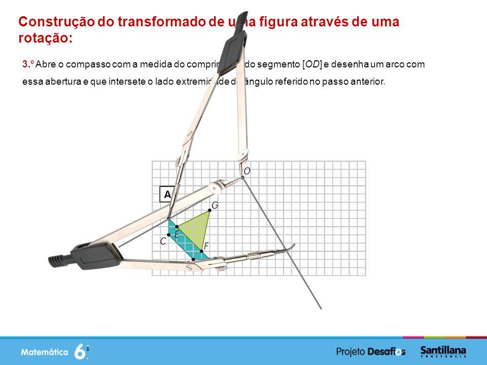 Construção do transformado de uma figura através de uma rotação: 3.º Abre o compasso com a medida do comprimento do segmento [OD] e desenha um arco com essa abertura e que intersete o lado extremidade do ângulo referido no passo anterior.