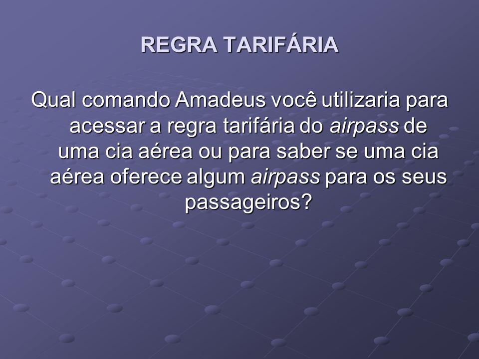 REGRA TARIFÁRIA Qual comando Amadeus você utilizaria para acessar a regra tarifária do airpass de uma cia aérea ou para saber se uma cia aérea oferece