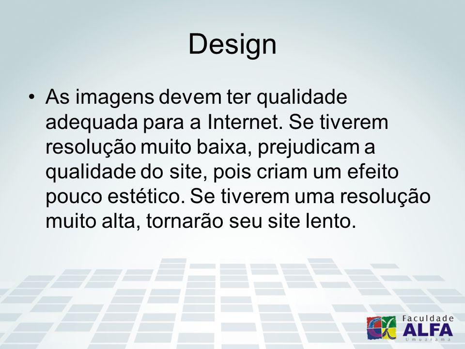 Design As imagens devem ter qualidade adequada para a Internet. Se tiverem resolução muito baixa, prejudicam a qualidade do site, pois criam um efeito