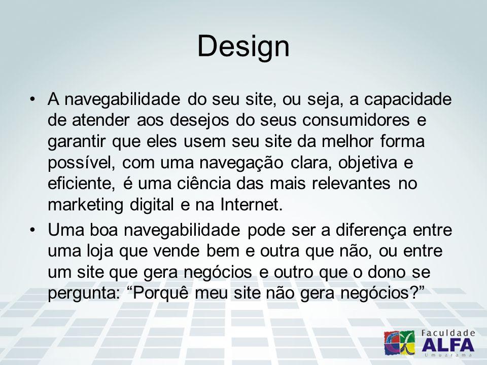 Design A navegabilidade do seu site, ou seja, a capacidade de atender aos desejos do seus consumidores e garantir que eles usem seu site da melhor for