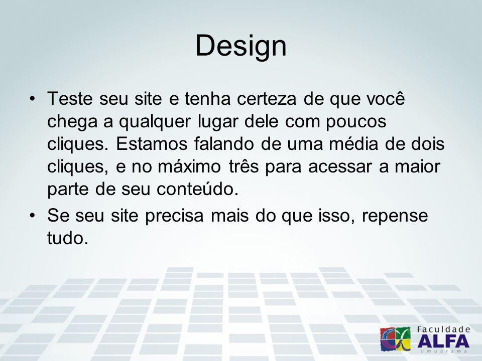 Design Teste seu site e tenha certeza de que você chega a qualquer lugar dele com poucos cliques. Estamos falando de uma média de dois cliques, e no m