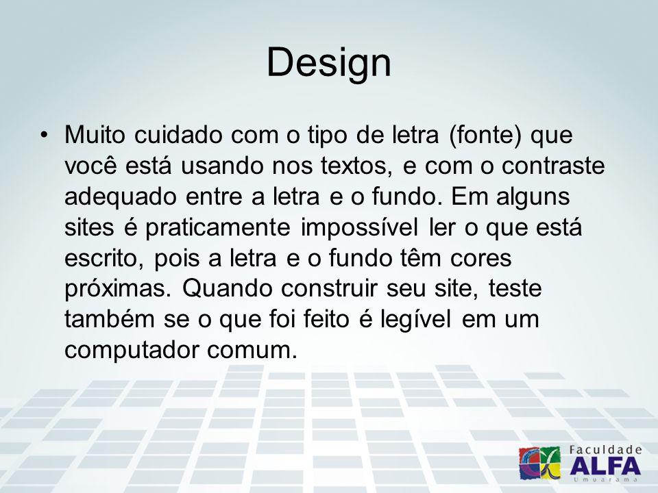 Design Muito cuidado com o tipo de letra (fonte) que você está usando nos textos, e com o contraste adequado entre a letra e o fundo. Em alguns sites