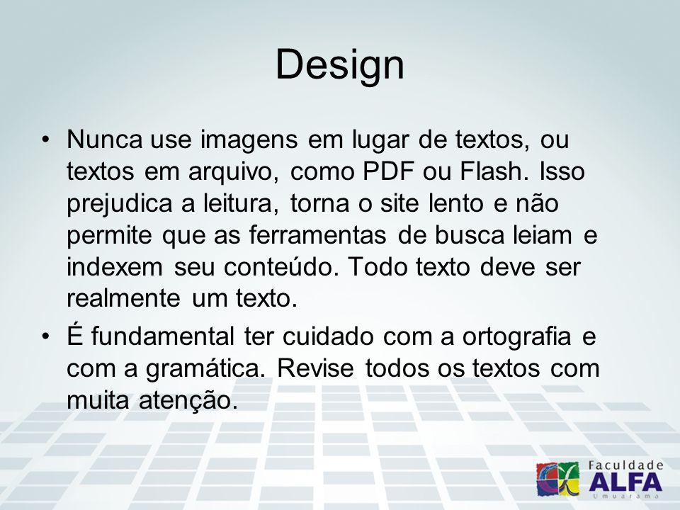 Design Nunca use imagens em lugar de textos, ou textos em arquivo, como PDF ou Flash. Isso prejudica a leitura, torna o site lento e não permite que a