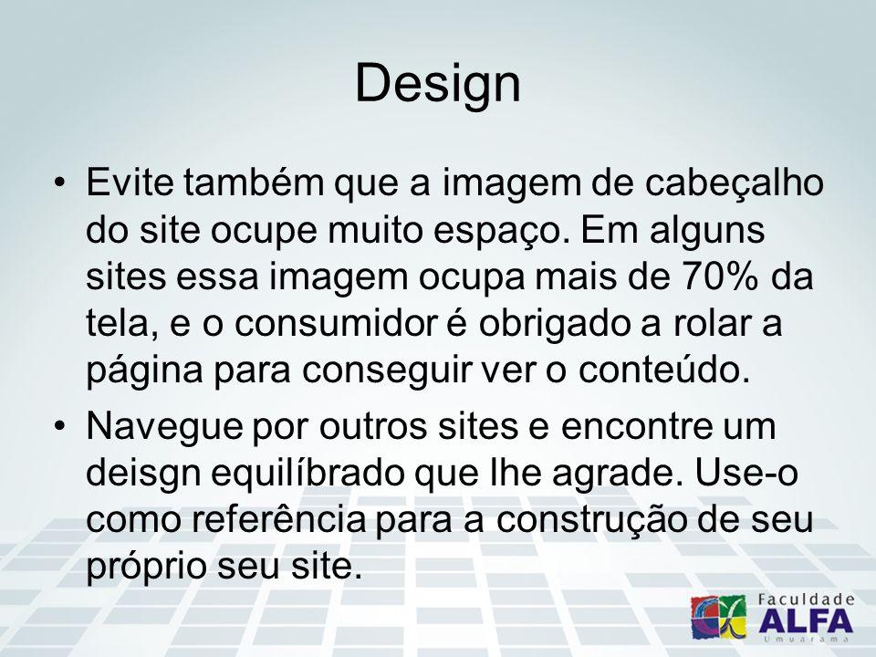 Design Evite também que a imagem de cabeçalho do site ocupe muito espaço. Em alguns sites essa imagem ocupa mais de 70% da tela, e o consumidor é obri