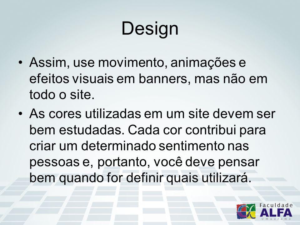 Design Assim, use movimento, animações e efeitos visuais em banners, mas não em todo o site. As cores utilizadas em um site devem ser bem estudadas. C
