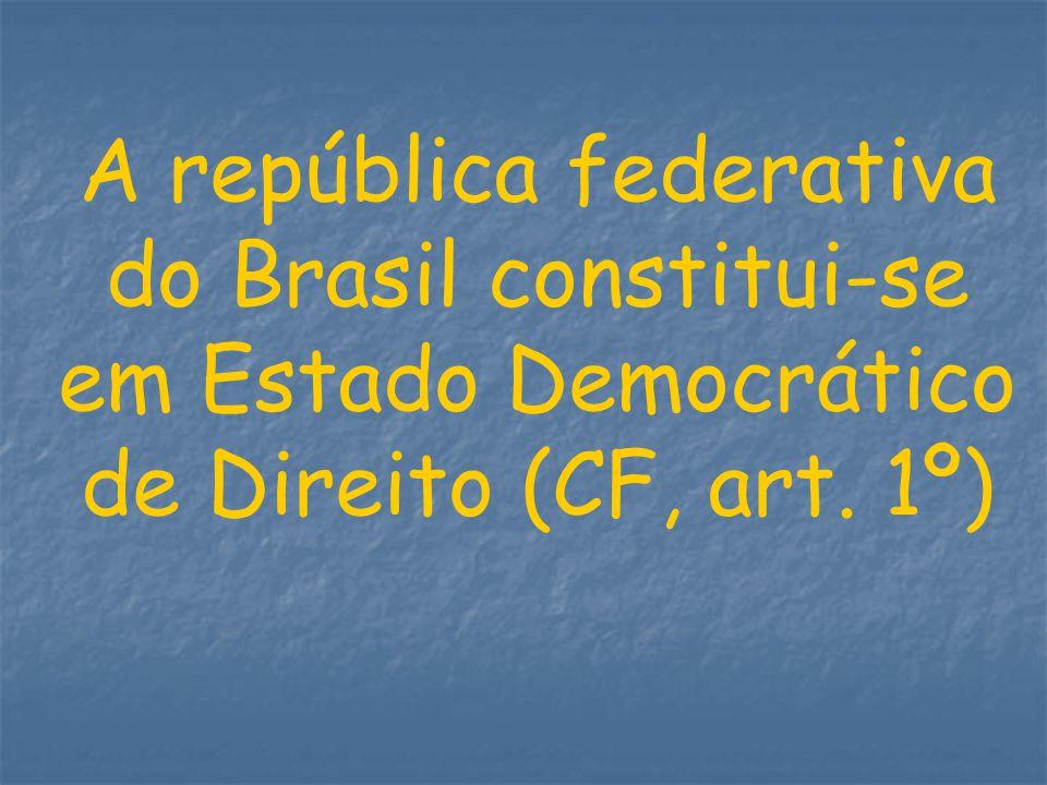 A república federativa do Brasil constitui-se em Estado Democrático de Direito (CF, art. 1º)