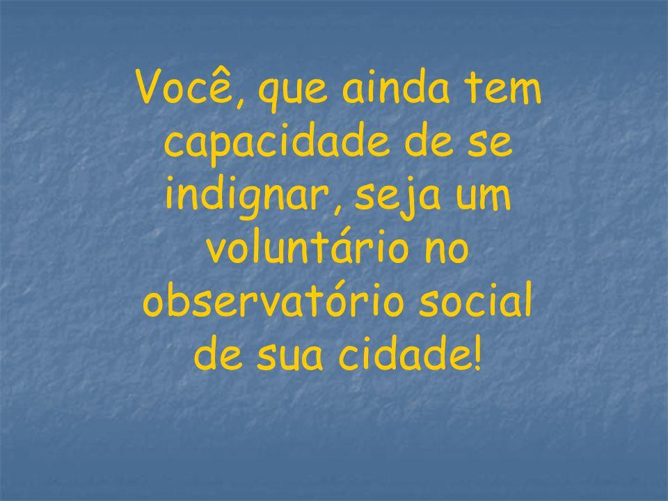 Você, que ainda tem capacidade de se indignar, seja um voluntário no observatório social de sua cidade!