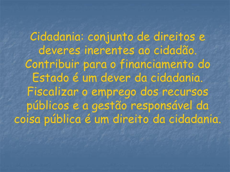 Cidadania: conjunto de direitos e deveres inerentes ao cidadão. Contribuir para o financiamento do Estado é um dever da cidadania. Fiscalizar o empreg