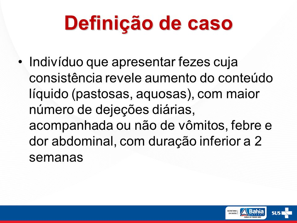 Definição de caso Indivíduo que apresentar fezes cuja consistência revele aumento do conteúdo líquido (pastosas, aquosas), com maior número de dejeçõe