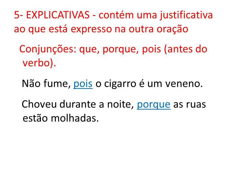 5- EXPLICATIVAS - contém uma justificativa ao que está expresso na outra oração Conjunções: que, porque, pois (antes do verbo). Não fume, pois o cigar