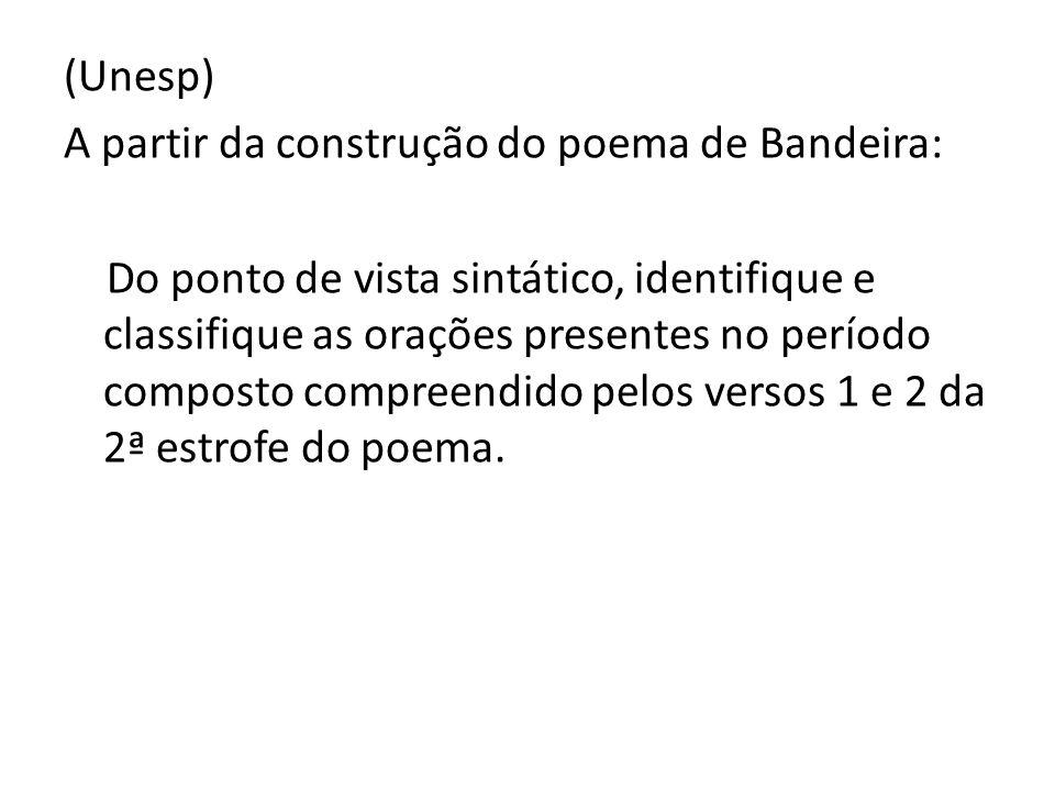(Unesp) A partir da construção do poema de Bandeira: Do ponto de vista sintático, identifique e classifique as orações presentes no período composto c