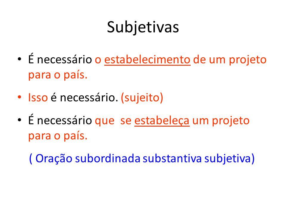 Subjetivas É necessário o estabelecimento de um projeto para o país. Isso é necessário. (sujeito) É necessário que se estabeleça um projeto para o paí