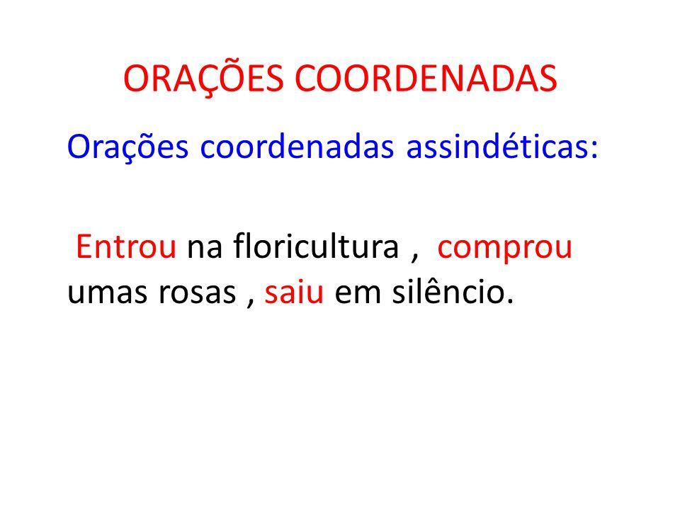 ORAÇÕES COORDENADAS Orações coordenadas assindéticas: Entrou na floricultura, comprou umas rosas, saiu em silêncio.