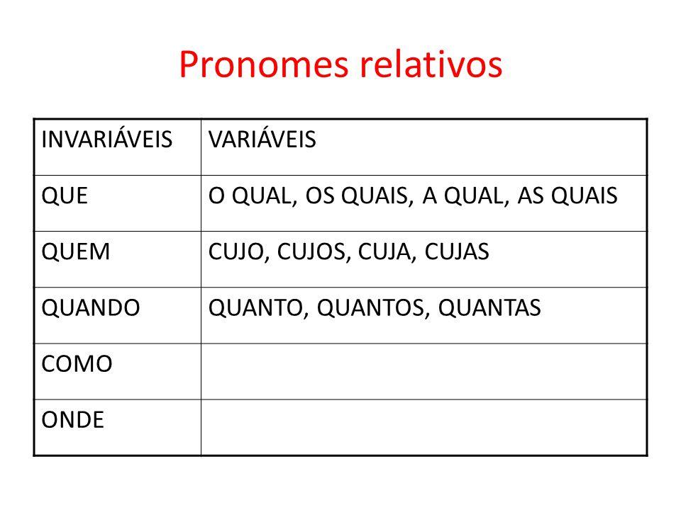 Pronomes relativos INVARIÁVEISVARIÁVEIS QUEO QUAL, OS QUAIS, A QUAL, AS QUAIS QUEMCUJO, CUJOS, CUJA, CUJAS QUANDOQUANTO, QUANTOS, QUANTAS COMO ONDE