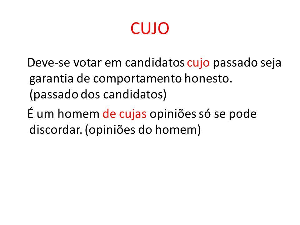 CUJO Deve-se votar em candidatos cujo passado seja garantia de comportamento honesto. (passado dos candidatos) É um homem de cujas opiniões só se pode