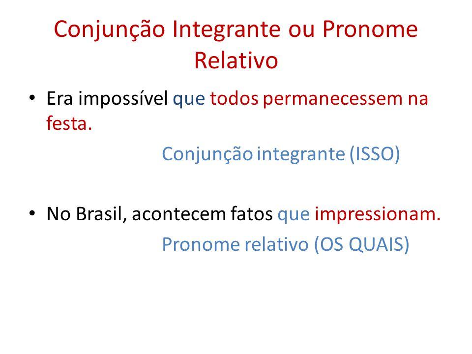 Conjunção Integrante ou Pronome Relativo Era impossível que todos permanecessem na festa. Conjunção integrante (ISSO) No Brasil, acontecem fatos que i