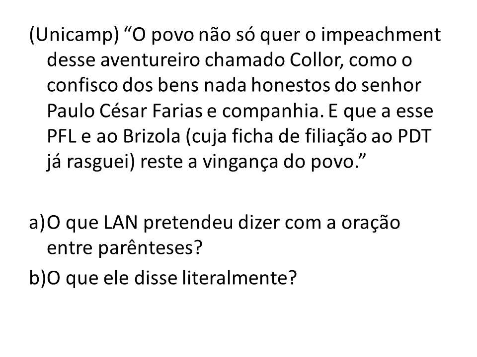 (Unicamp) O povo não só quer o impeachment desse aventureiro chamado Collor, como o confisco dos bens nada honestos do senhor Paulo César Farias e com