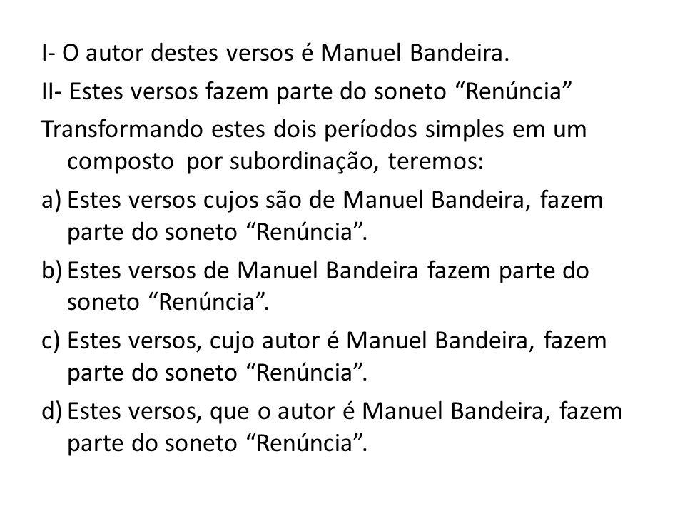 I- O autor destes versos é Manuel Bandeira. II- Estes versos fazem parte do soneto Renúncia Transformando estes dois períodos simples em um composto p