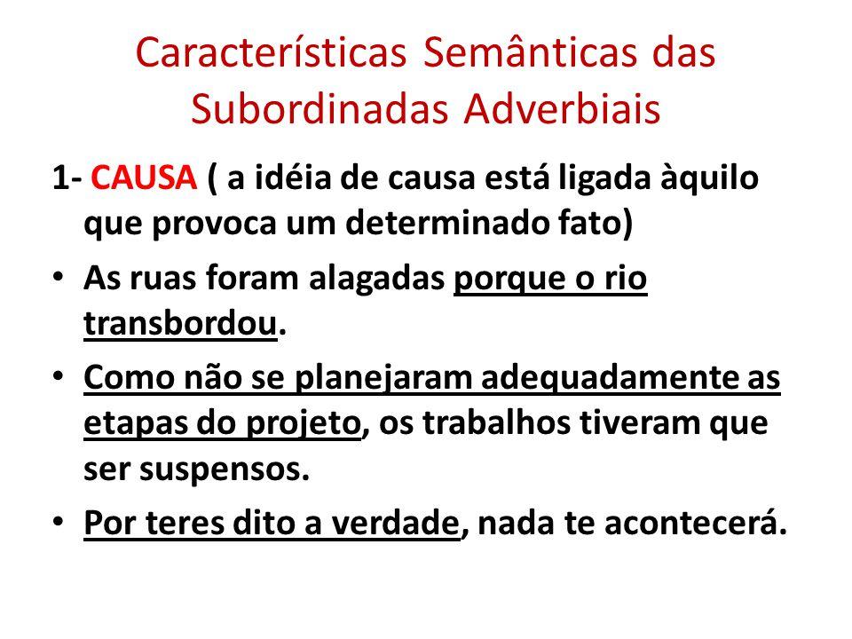 Características Semânticas das Subordinadas Adverbiais 1- CAUSA ( a idéia de causa está ligada àquilo que provoca um determinado fato) As ruas foram a