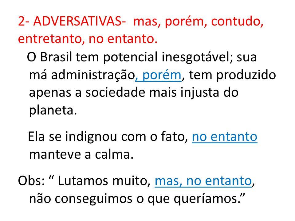 2- ADVERSATIVAS- mas, porém, contudo, entretanto, no entanto. O Brasil tem potencial inesgotável; sua má administração, porém, tem produzido apenas a