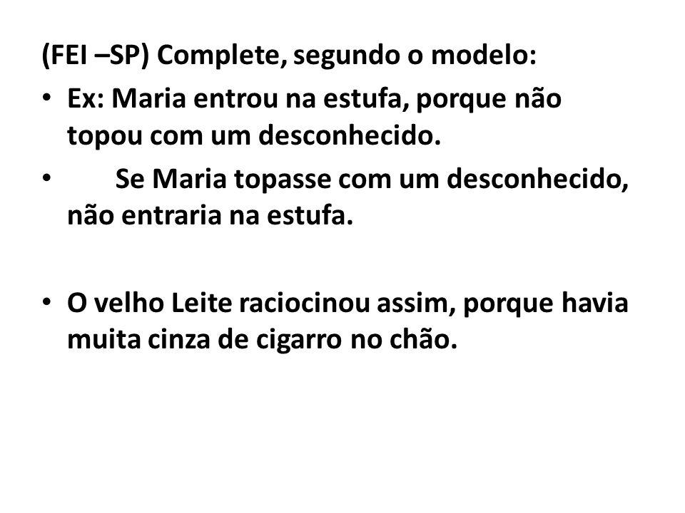 (FEI –SP) Complete, segundo o modelo: Ex: Maria entrou na estufa, porque não topou com um desconhecido. Se Maria topasse com um desconhecido, não entr