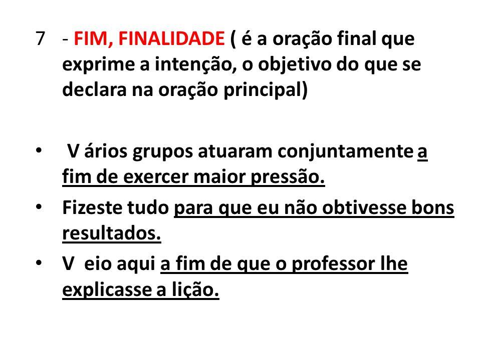 7- FIM, FINALIDADE ( é a oração final que exprime a intenção, o objetivo do que se declara na oração principal) V ários grupos atuaram conjuntamente a