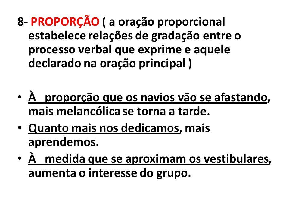 8- PROPORÇÃO ( a oração proporcional estabelece relações de gradação entre o processo verbal que exprime e aquele declarado na oração principal ) À pr