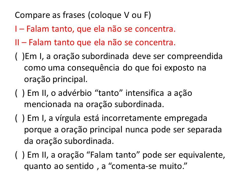 Compare as frases (coloque V ou F) I – Falam tanto, que ela não se concentra. II – Falam tanto que ela não se concentra. ( )Em I, a oração subordinada