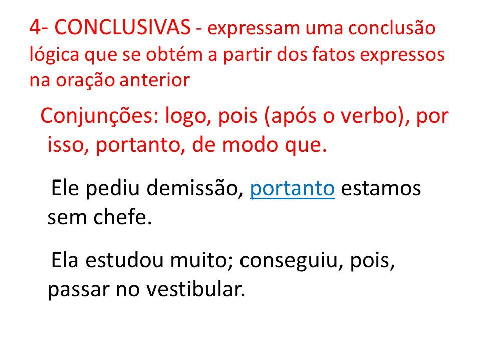 4- CONCLUSIVAS - expressam uma conclusão lógica que se obtém a partir dos fatos expressos na oração anterior Conjunções: logo, pois (após o verbo), po