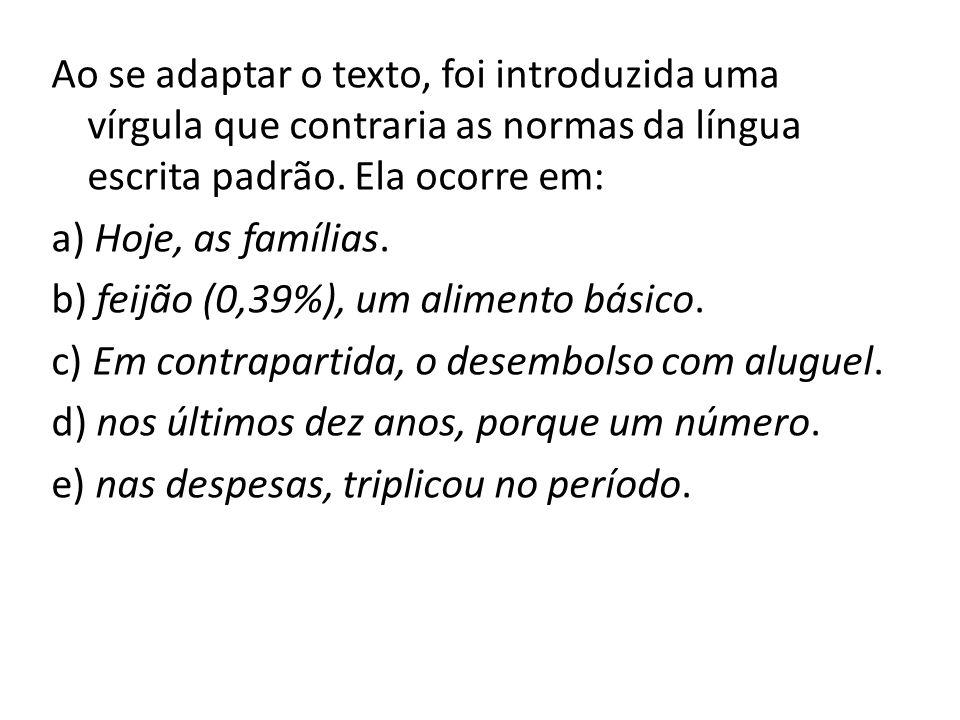 Ao se adaptar o texto, foi introduzida uma vírgula que contraria as normas da língua escrita padrão. Ela ocorre em: a) Hoje, as famílias. b) feijão (0