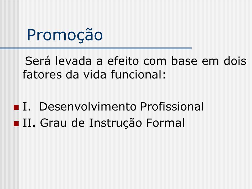 Promoção Será levada a efeito com base em dois fatores da vida funcional: I. Desenvolvimento Profissional II. Grau de Instrução Formal
