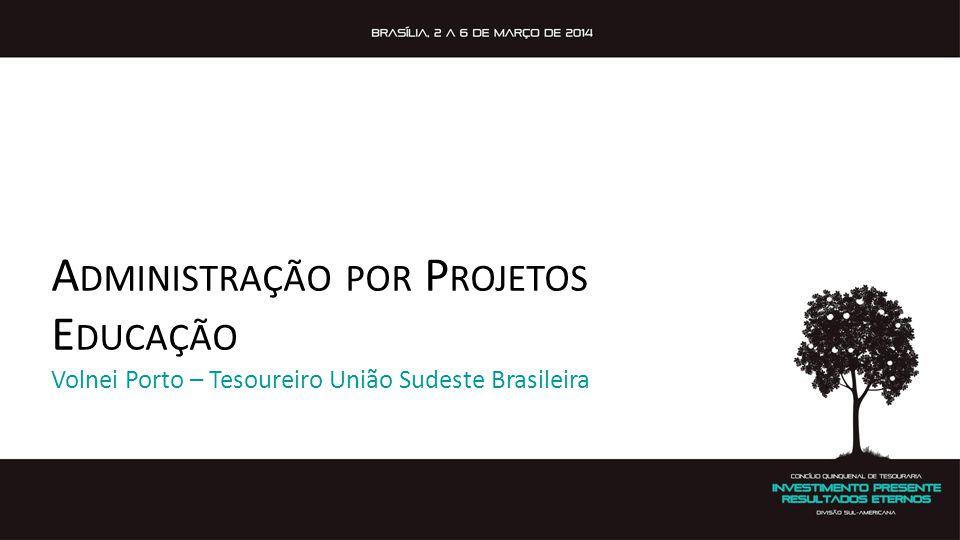 A DMINISTRAÇÃO POR P ROJETOS E DUCAÇÃO Volnei Porto – Tesoureiro União Sudeste Brasileira