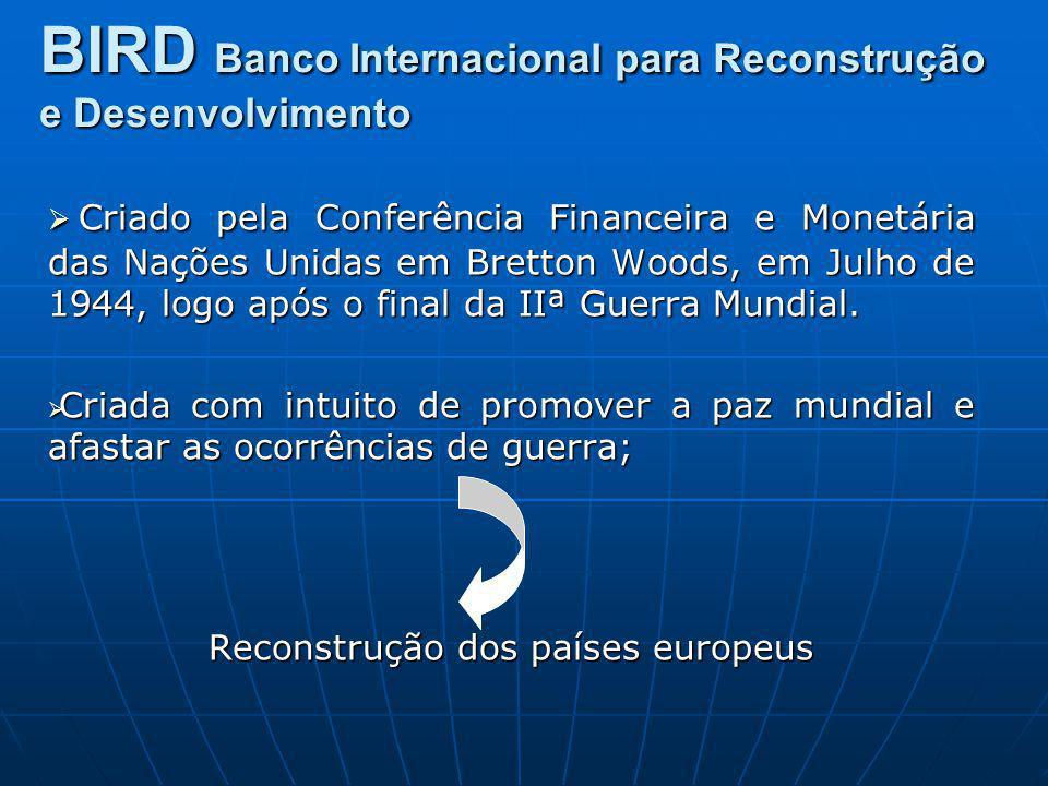 BIRD Banco Internacional para Reconstrução e Desenvolvimento Criado pela Conferência Financeira e Monetária das Nações Unidas em Bretton Woods, em Jul